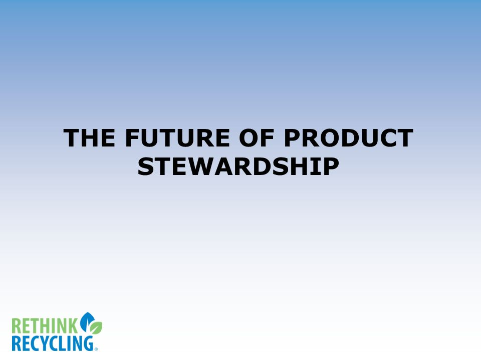 THE FUTURE OF PRODUCT STEWARDSHIP