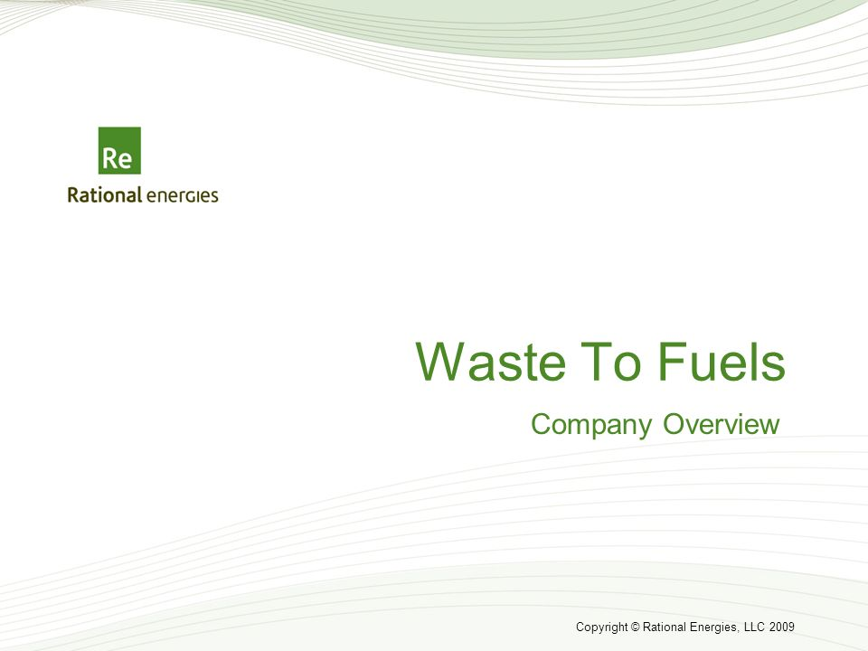 Copyright © Rational Energies, LLC 2009 Waste To Fuels Company Overview
