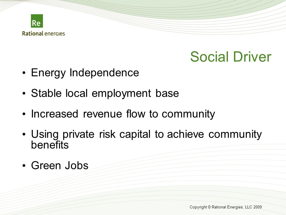 Copyright © Rational Energies, LLC 2009 Social Driver Energy Independence Stable local employment base Increased revenue flow to community Using private risk capital to achieve community benefits Green Jobs