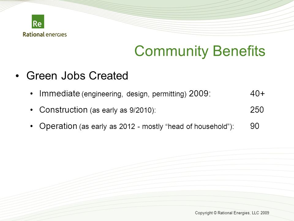 Copyright © Rational Energies, LLC 2009 Community Benefits Green Jobs Created Immediate (engineering, design, permitting) 2009:40+ Construction (as early as 9/2010): 250 Operation (as early as 2012 - mostly head of household): 90