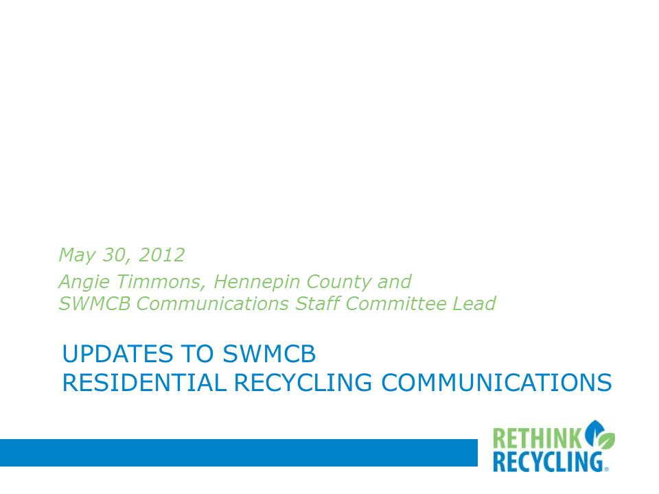 UPDATES TO SWMCB RESIDENTIAL RECYCLING COMMUNICATIONS May 30, 2012 Angie Timmons, Hennepin County and SWMCB Communications Staff Committee Lead