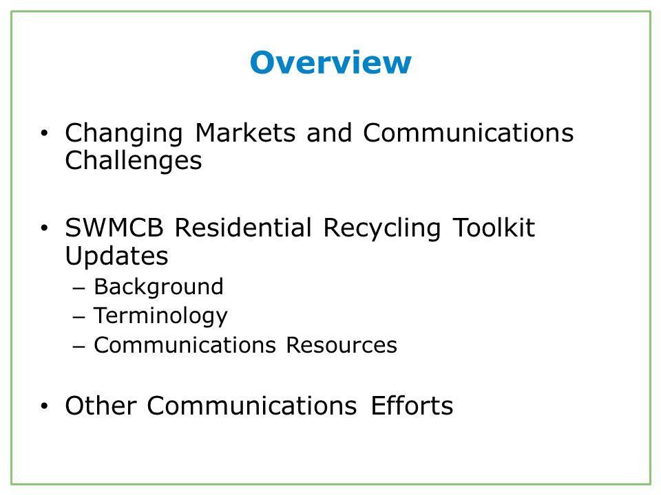Overview Changing Markets and Communications Challenges SWMCB Residential Recycling Toolkit Updates – Background – Terminology – Communications Resources Other Communications Efforts