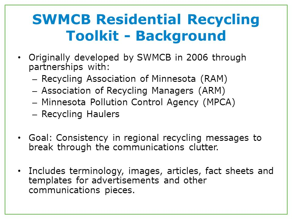 SWMCB Residential Recycling Toolkit - Background Originally developed by SWMCB in 2006 through partnerships with: – Recycling Association of Minnesota (RAM) – Association of Recycling Managers (ARM) – Minnesota Pollution Control Agency (MPCA) – Recycling Haulers Goal: Consistency in regional recycling messages to break through the communications clutter.