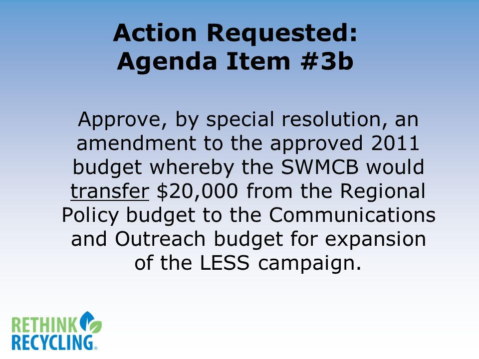 Action Requested: Agenda Item #3b Approve, by special resolution, an amendment to the approved 2011 budget whereby the SWMCB would transfer $20,000 from the Regional Policy budget to the Communications and Outreach budget for expansion of the LESS campaign.