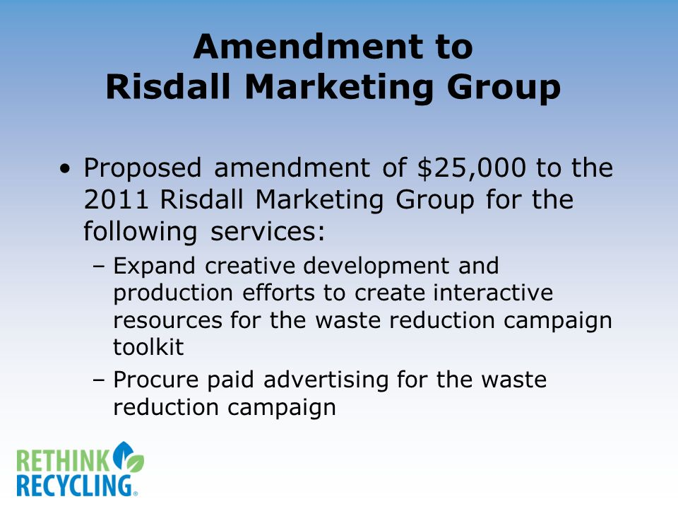 Amendment to Risdall Marketing Group Proposed amendment of $25,000 to the 2011 Risdall Marketing Group for the following services: –Expand creative development and production efforts to create interactive resources for the waste reduction campaign toolkit –Procure paid advertising for the waste reduction campaign