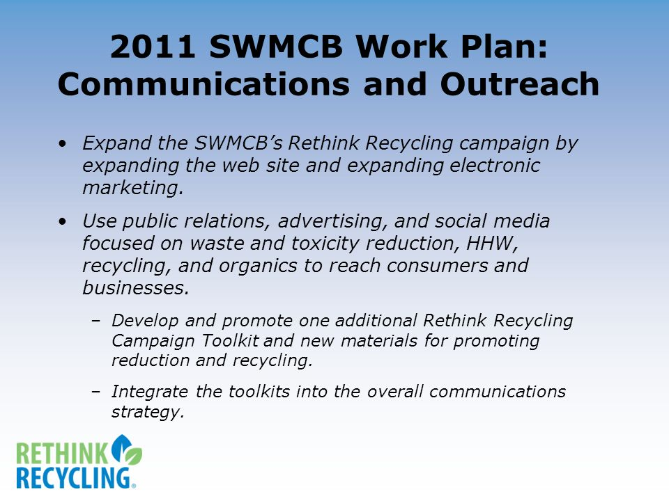 2011 SWMCB Work Plan: Communications and Outreach Expand the SWMCBs Rethink Recycling campaign by expanding the web site and expanding electronic marketing.