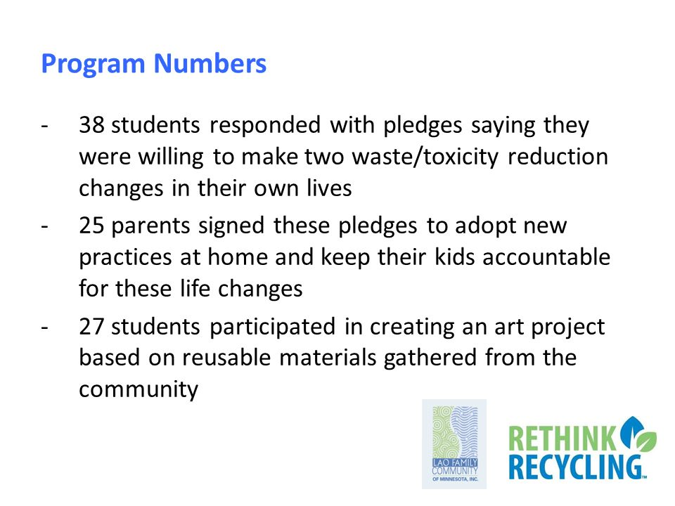 Program Numbers -38 students responded with pledges saying they were willing to make two waste/toxicity reduction changes in their own lives -25 parents signed these pledges to adopt new practices at home and keep their kids accountable for these life changes -27 students participated in creating an art project based on reusable materials gathered from the community