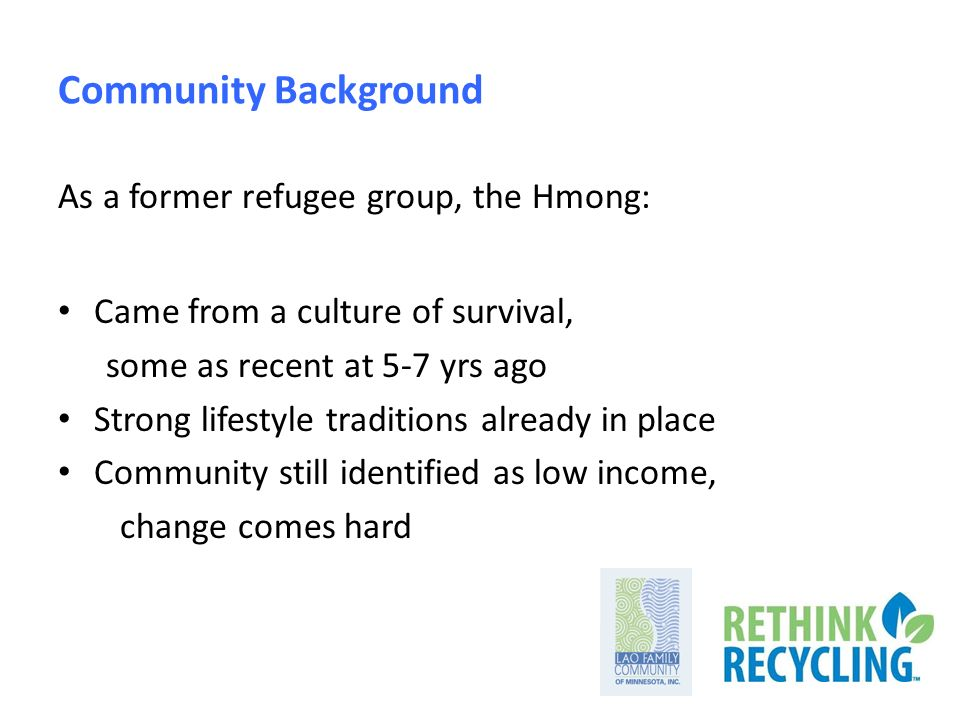 Community Background As a former refugee group, the Hmong: Came from a culture of survival, some as recent at 5-7 yrs ago Strong lifestyle traditions already in place Community still identified as low income, change comes hard
