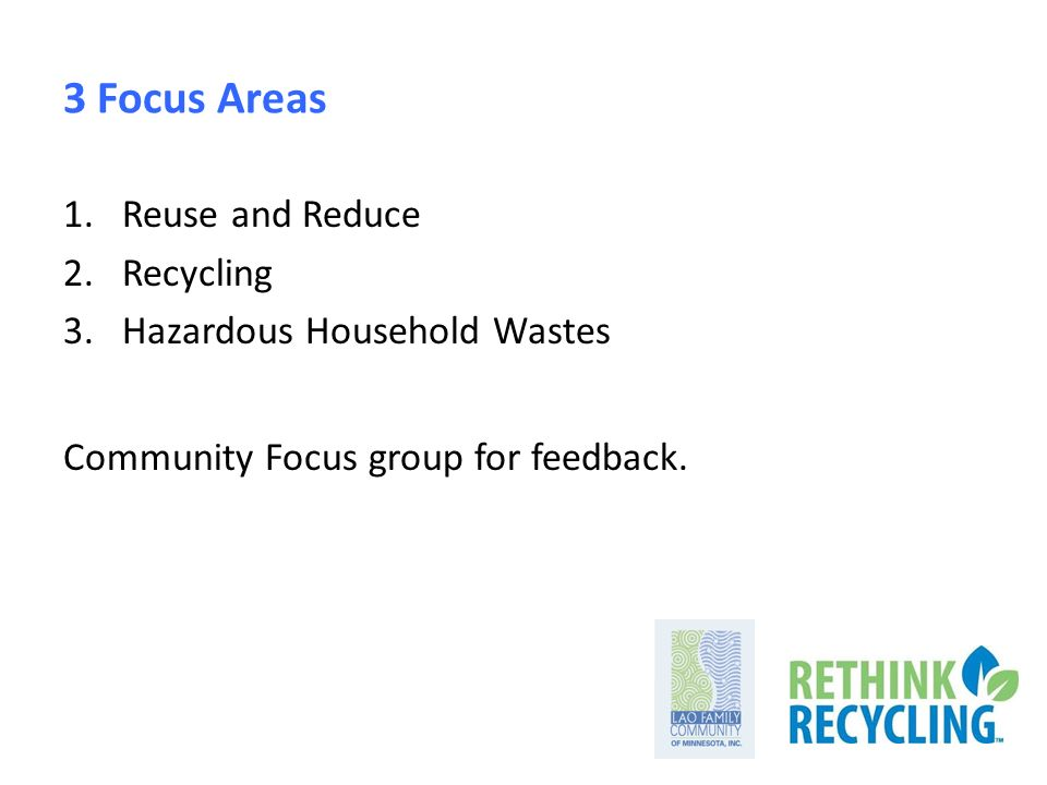 3 Focus Areas 1.Reuse and Reduce 2.Recycling 3.Hazardous Household Wastes Community Focus group for feedback.