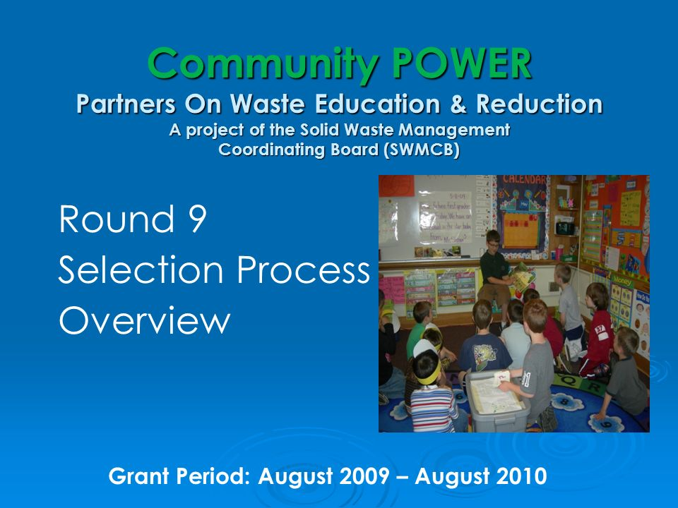 Community POWER Partners On Waste Education & Reduction A project of the Solid Waste Management Coordinating Board (SWMCB) Round 9 Selection Process Overview Grant Period: August 2009 – August 2010