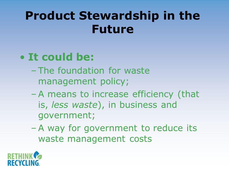 Product Stewardship in the Future It could be: –The foundation for waste management policy; –A means to increase efficiency (that is, less waste), in business and government; –A way for government to reduce its waste management costs