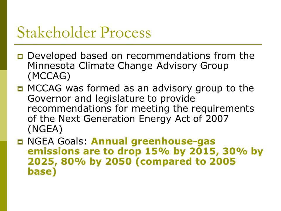 Stakeholder Process Developed based on recommendations from the Minnesota Climate Change Advisory Group (MCCAG) MCCAG was formed as an advisory group to the Governor and legislature to provide recommendations for meeting the requirements of the Next Generation Energy Act of 2007 (NGEA) NGEA Goals: Annual greenhouse-gas emissions are to drop 15% by 2015, 30% by 2025, 80% by 2050 (compared to 2005 base)