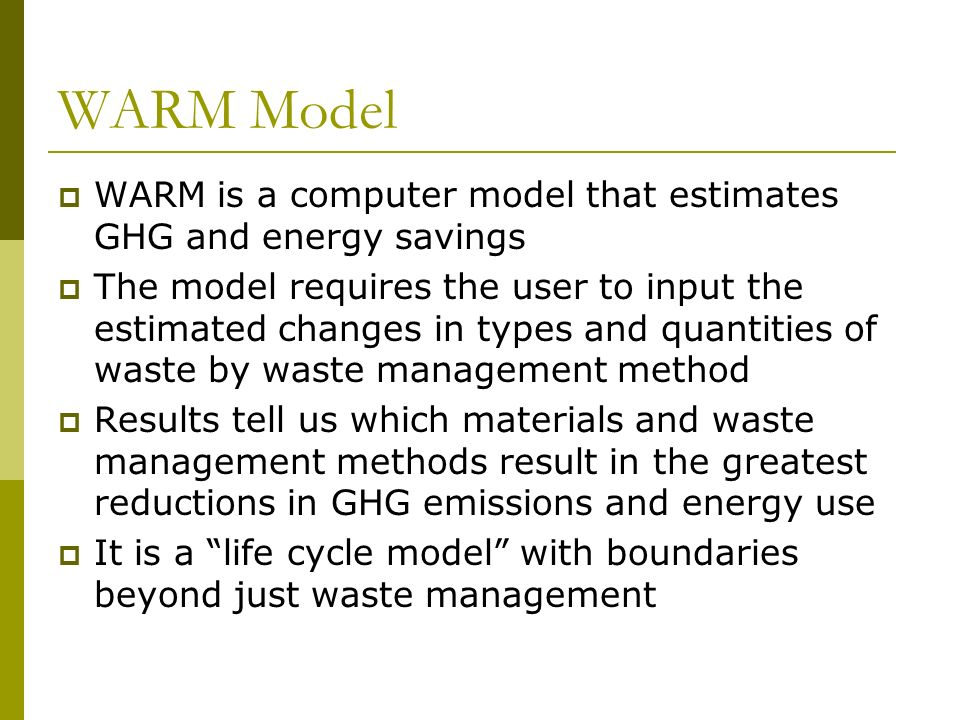 WARM Model Results In general, greatest GHG reduction potential can be found by following the order of preference in the waste management hierarchy Reduction of waste saves more GHG and energy than any management method Recycling high energy items such as Aluminum, Ferrous, and Copper saves lots of energy and GHG WTE both reduces methane and generates power Methane from landfills is a large GHG source