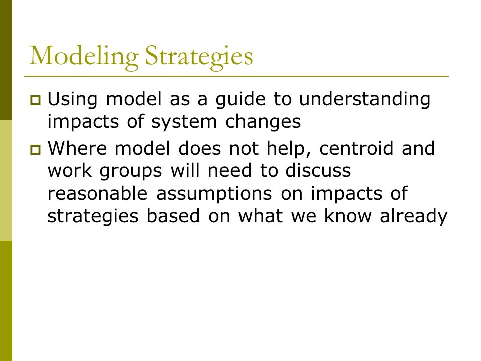 Modeling Strategies Using model as a guide to understanding impacts of system changes Where model does not help, centroid and work groups will need to discuss reasonable assumptions on impacts of strategies based on what we know already