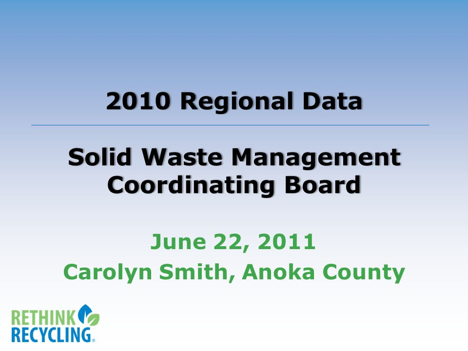 2010 Regional Data Solid Waste Management Coordinating Board June 22, 2011 Carolyn Smith, Anoka County