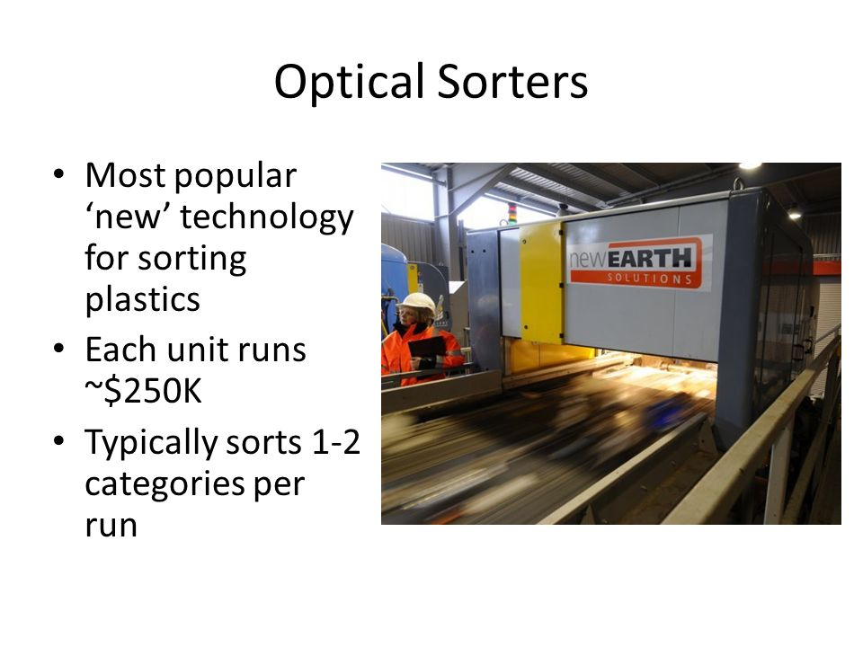 Optical Sorters Most popular new technology for sorting plastics Each unit runs ~$250K Typically sorts 1-2 categories per run