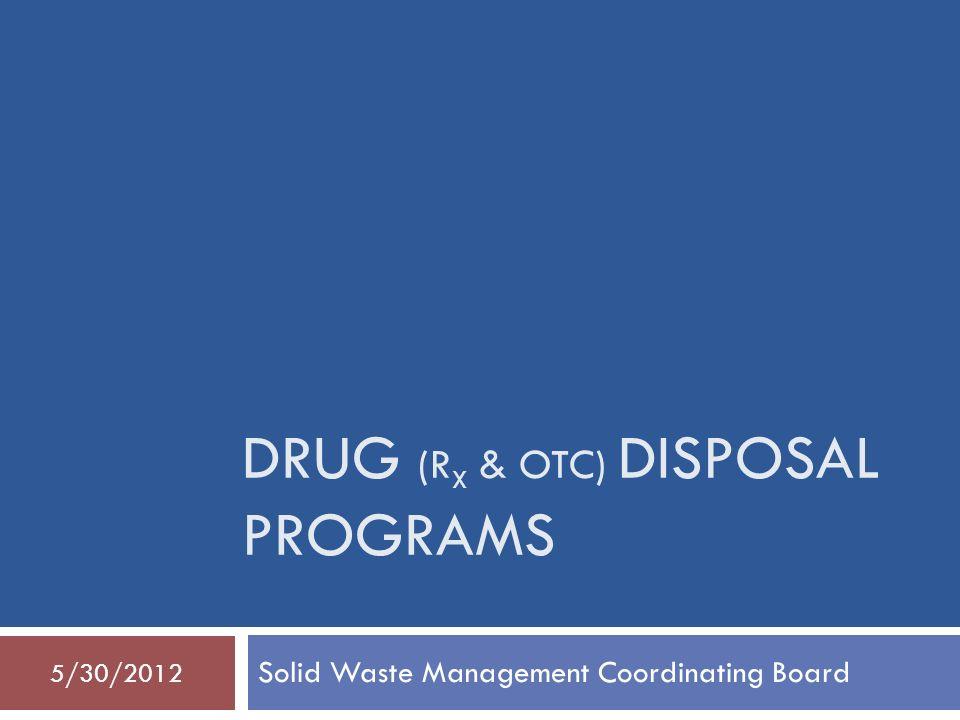 DRUG (R X & OTC) DISPOSAL PROGRAMS Solid Waste Management Coordinating Board 5/30/2012