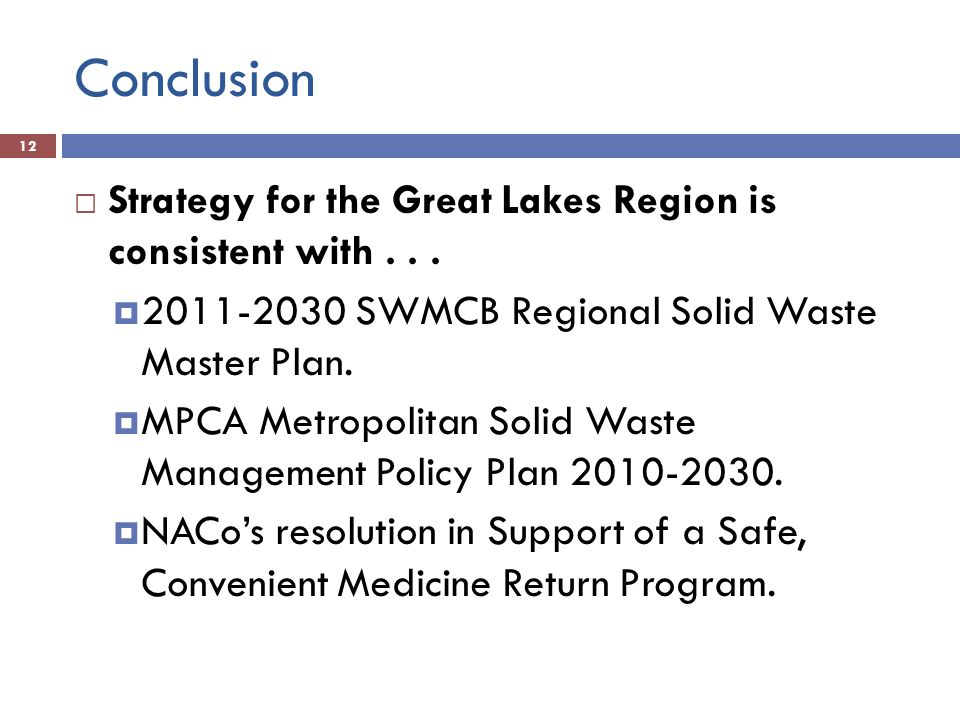 Conclusion 12 Strategy for the Great Lakes Region is consistent with... 2011-2030 SWMCB Regional Solid Waste Master Plan. MPCA Metropolitan Solid Wast