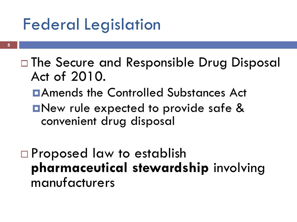 Federal Legislation 5 The Secure and Responsible Drug Disposal Act of 2010. Amends the Controlled Substances Act New rule expected to provide safe & c