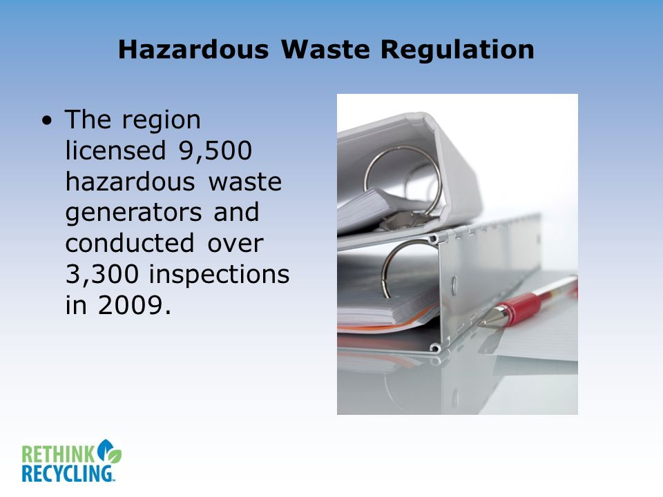 Hazardous Waste Regulation The region licensed 9,500 hazardous waste generators and conducted over 3,300 inspections in 2009.