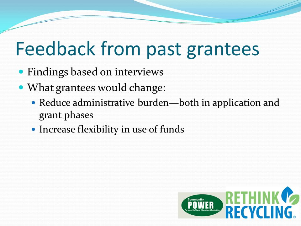 Feedback from past grantees Findings based on interviews What grantees would change: Reduce administrative burdenboth in application and grant phases