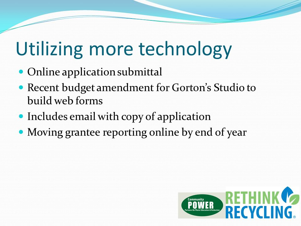 Utilizing more technology Online application submittal Recent budget amendment for Gortons Studio to build web forms Includes  with copy of application Moving grantee reporting online by end of year