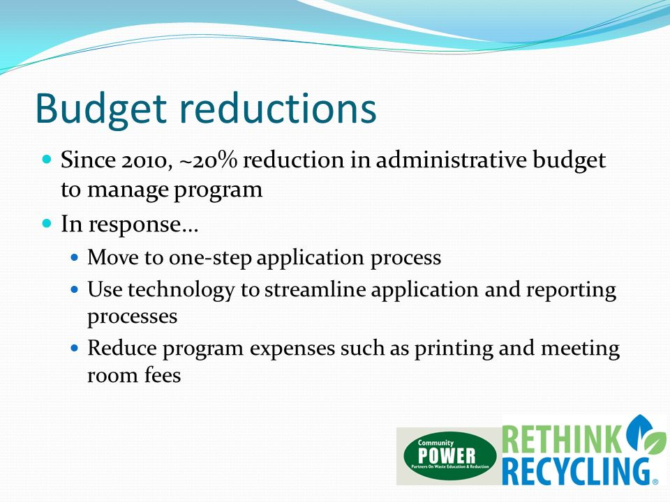 Budget reductions Since 2010, ~20% reduction in administrative budget to manage program In response… Move to one-step application process Use technolo
