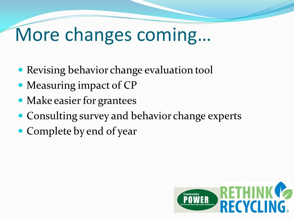 More changes coming… Revising behavior change evaluation tool Measuring impact of CP Make easier for grantees Consulting survey and behavior change ex