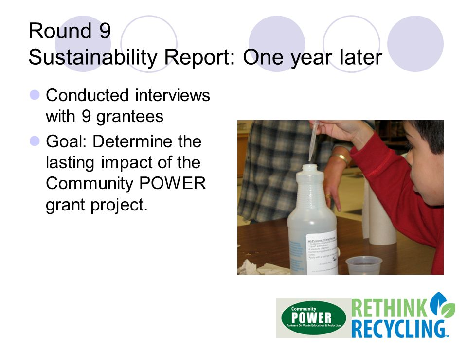Round 9 Sustainability Report: One year later Conducted interviews with 9 grantees Goal: Determine the lasting impact of the Community POWER grant project.