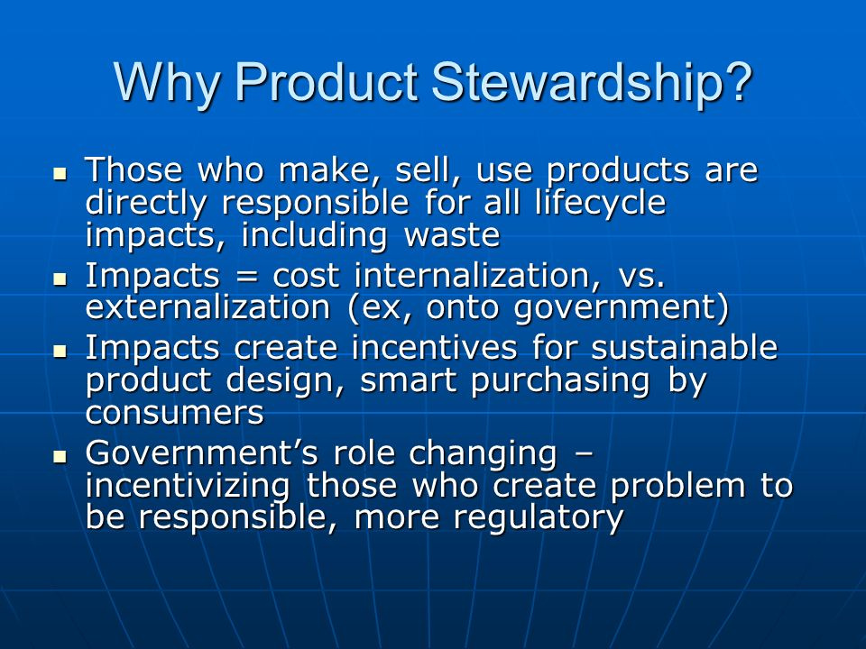 Why Product Stewardship? Those who make, sell, use products are directly responsible for all lifecycle impacts, including waste Those who make, sell,