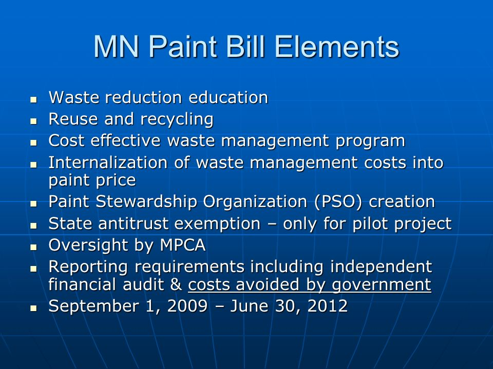 MN Paint Bill Elements Waste reduction education Waste reduction education Reuse and recycling Reuse and recycling Cost effective waste management program Cost effective waste management program Internalization of waste management costs into paint price Internalization of waste management costs into paint price Paint Stewardship Organization (PSO) creation Paint Stewardship Organization (PSO) creation State antitrust exemption – only for pilot project State antitrust exemption – only for pilot project Oversight by MPCA Oversight by MPCA Reporting requirements including independent financial audit & costs avoided by government Reporting requirements including independent financial audit & costs avoided by government September 1, 2009 – June 30, 2012 September 1, 2009 – June 30, 2012