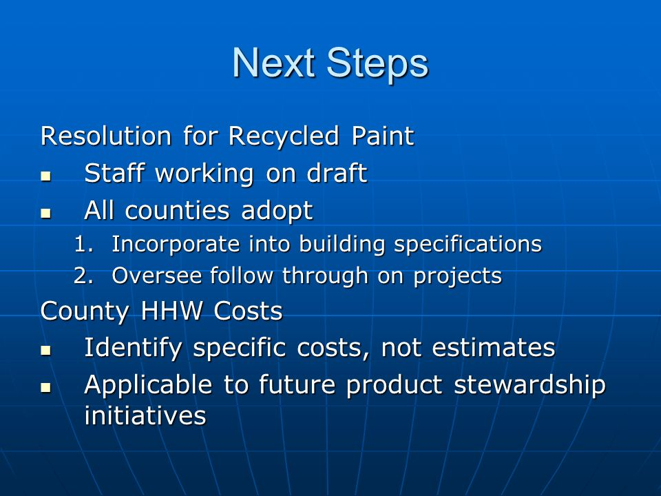 Next Steps Resolution for Recycled Paint Staff working on draft Staff working on draft All counties adopt All counties adopt 1.Incorporate into building specifications 2.Oversee follow through on projects County HHW Costs Identify specific costs, not estimates Identify specific costs, not estimates Applicable to future product stewardship initiatives Applicable to future product stewardship initiatives