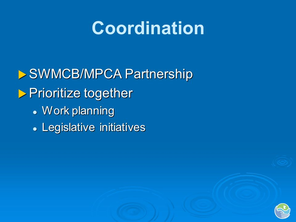 Coordination SWMCB/MPCA Partnership SWMCB/MPCA Partnership Prioritize together Prioritize together Work planning Work planning Legislative initiatives Legislative initiatives