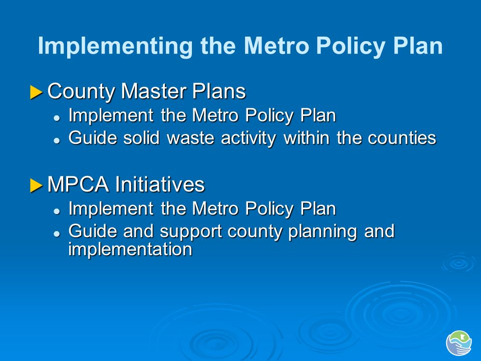 Implementing the Metro Policy Plan County Master Plans County Master Plans Implement the Metro Policy Plan Implement the Metro Policy Plan Guide solid waste activity within the counties Guide solid waste activity within the counties MPCA Initiatives MPCA Initiatives Implement the Metro Policy Plan Implement the Metro Policy Plan Guide and support county planning and implementation Guide and support county planning and implementation