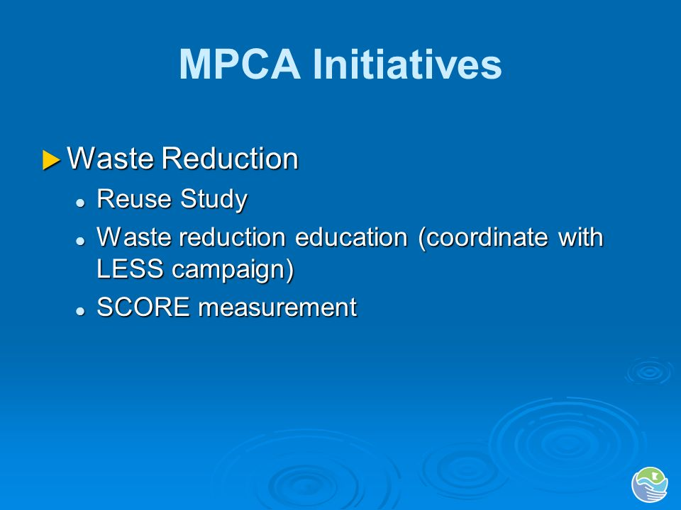 MPCA Initiatives Recycling Recycling SCORE modifications SCORE modifications Market development staffing and priorities Market development staffing and priorities Public entities law – state agency compliance Public entities law – state agency compliance Environmental Assistance grants and loans Environmental Assistance grants and loans School sector initiative School sector initiative