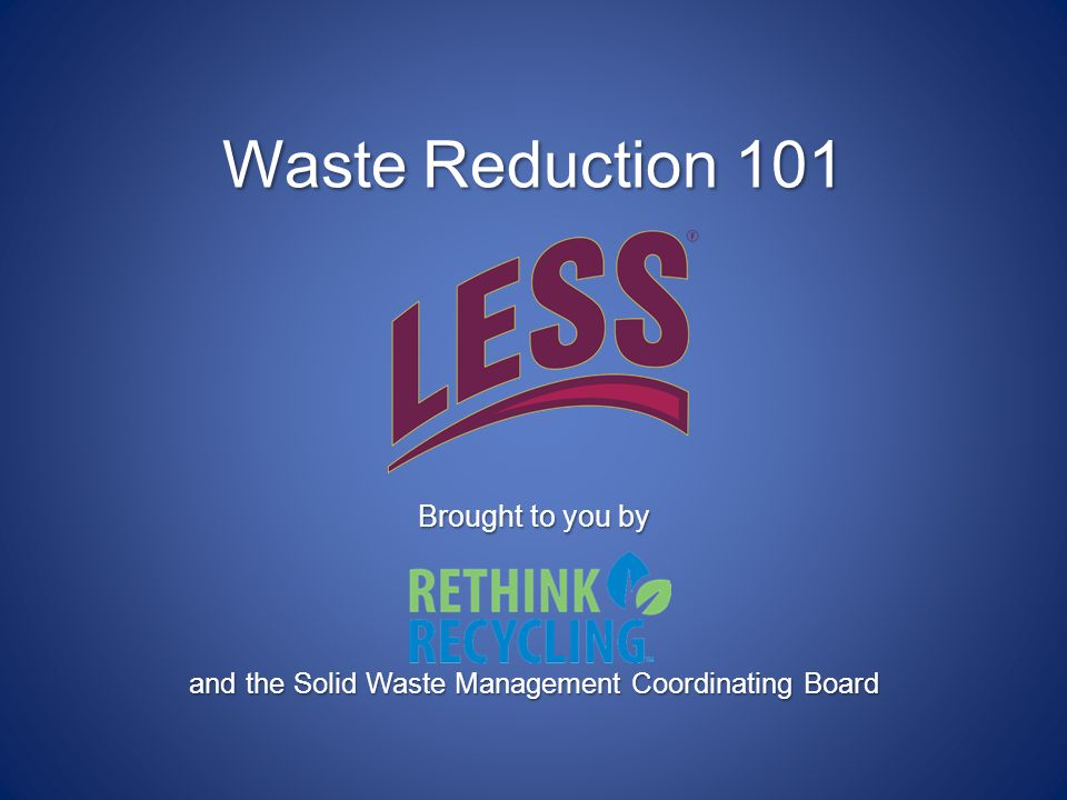 Waste Reduction 101 Brought to you by and the Solid Waste Management Coordinating Board