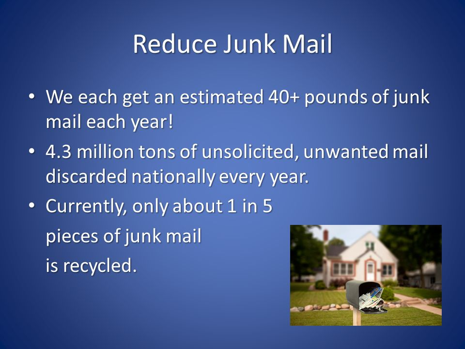 Reduce Junk Mail We each get an estimated 40+ pounds of junk mail each year.