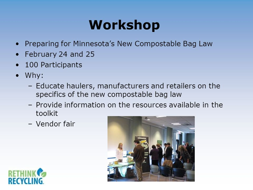 Workshop Preparing for Minnesotas New Compostable Bag Law February 24 and 25 100 Participants Why: –Educate haulers, manufacturers and retailers on the specifics of the new compostable bag law –Provide information on the resources available in the toolkit –Vendor fair