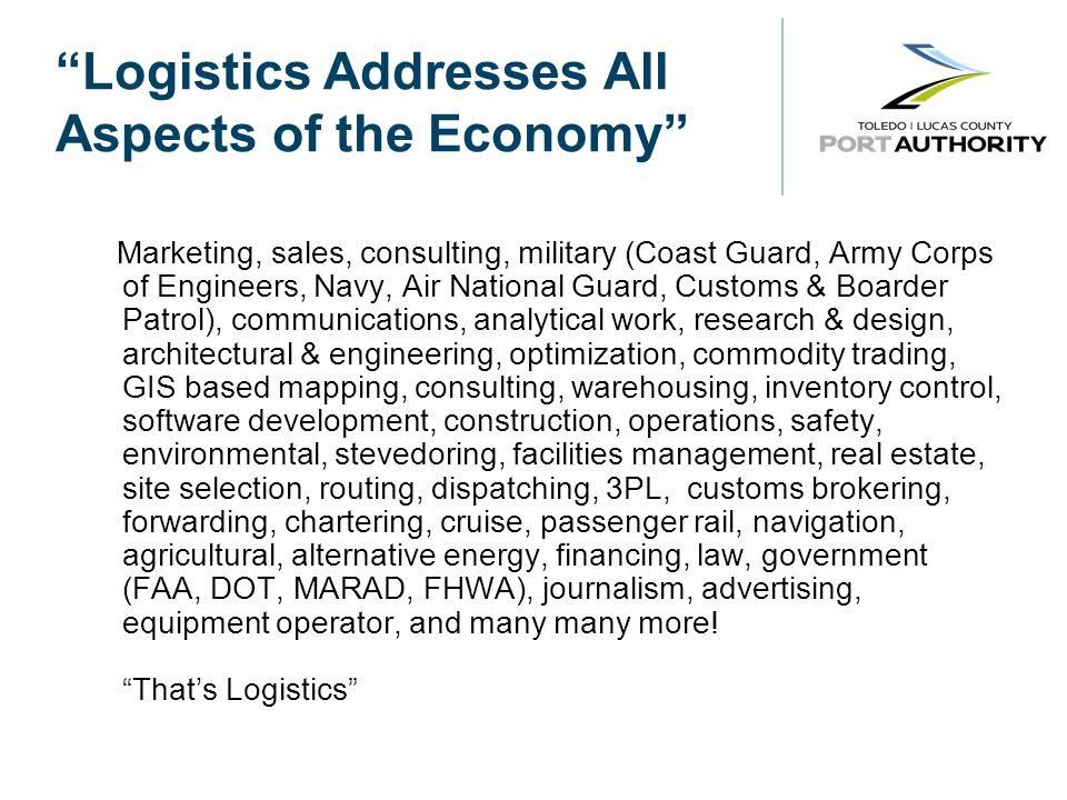 Logistics Addresses All Aspects of the Economy Marketing, sales, consulting, military (Coast Guard, Army Corps of Engineers, Navy, Air National Guard, Customs & Boarder Patrol), communications, analytical work, research & design, architectural & engineering, optimization, commodity trading, GIS based mapping, consulting, warehousing, inventory control, software development, construction, operations, safety, environmental, stevedoring, facilities management, real estate, site selection, routing, dispatching, 3PL, customs brokering, forwarding, chartering, cruise, passenger rail, navigation, agricultural, alternative energy, financing, law, government (FAA, DOT, MARAD, FHWA), journalism, advertising, equipment operator, and many many more.