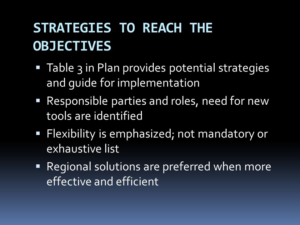 STRATEGIES TO REACH THE OBJECTIVES Table 3 in Plan provides potential strategies and guide for implementation Responsible parties and roles, need for
