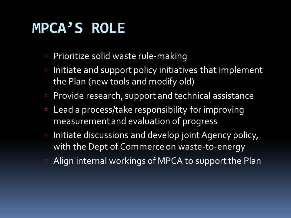 MPCAS ROLE Prioritize solid waste rule-making Initiate and support policy initiatives that implement the Plan (new tools and modify old) Provide resea