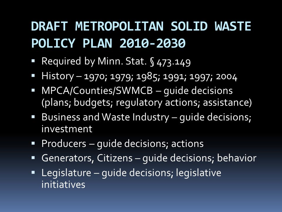 DRAFT METROPOLITAN SOLID WASTE POLICY PLAN 2010-2030 Required by Minn. Stat. § 473.149 History – 1970; 1979; 1985; 1991; 1997; 2004 MPCA/Counties/SWMC