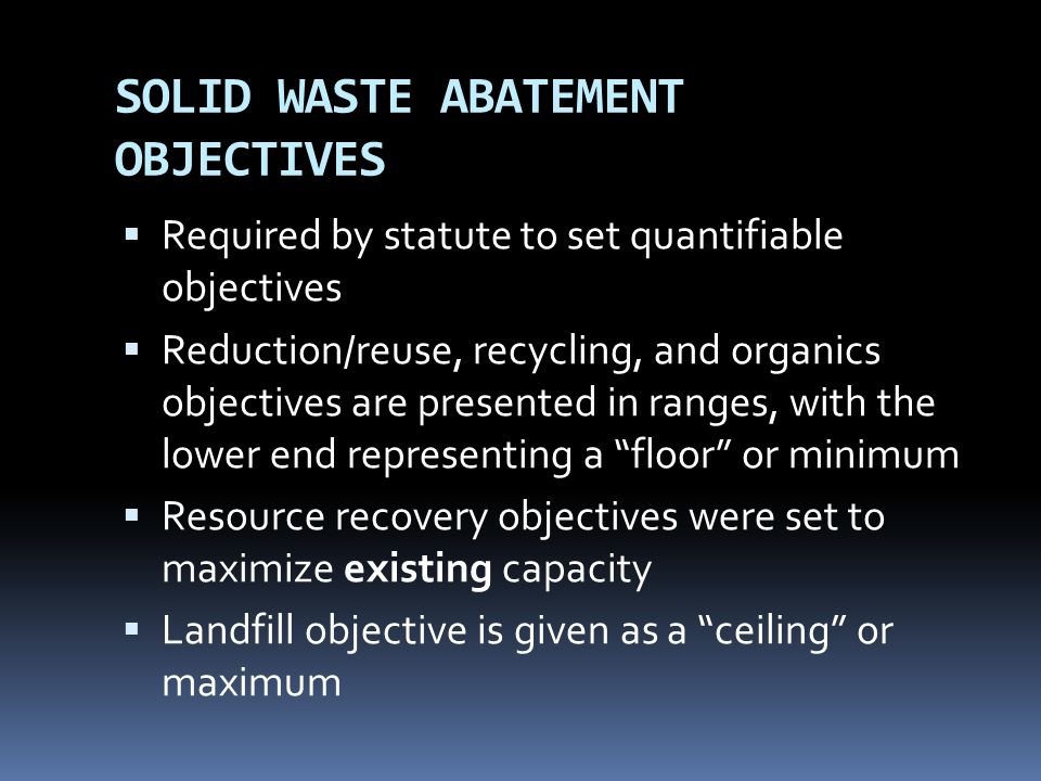 SOLID WASTE ABATEMENT OBJECTIVES Required by statute to set quantifiable objectives Reduction/reuse, recycling, and organics objectives are presented