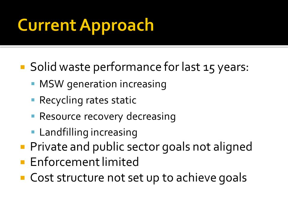Solid waste performance for last 15 years: MSW generation increasing Recycling rates static Resource recovery decreasing Landfilling increasing Private and public sector goals not aligned Enforcement limited Cost structure not set up to achieve goals