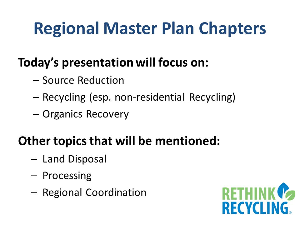 Regional Master Plan Chapters Todays presentation will focus on: –Source Reduction –Recycling (esp. non-residential Recycling) –Organics Recovery Othe