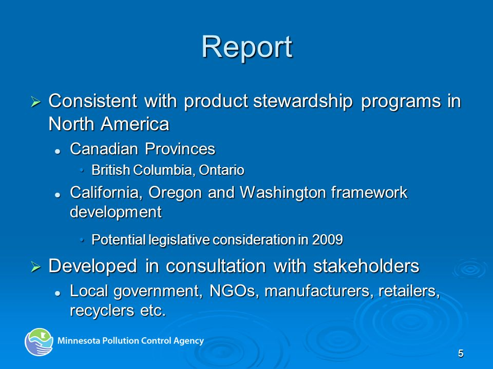 5 Report Consistent with product stewardship programs in North America Consistent with product stewardship programs in North America Canadian Provinces Canadian Provinces British Columbia, OntarioBritish Columbia, Ontario California, Oregon and Washington framework development California, Oregon and Washington framework development Potential legislative consideration in 2009Potential legislative consideration in 2009 Developed in consultation with stakeholders Developed in consultation with stakeholders Local government, NGOs, manufacturers, retailers, recyclers etc.