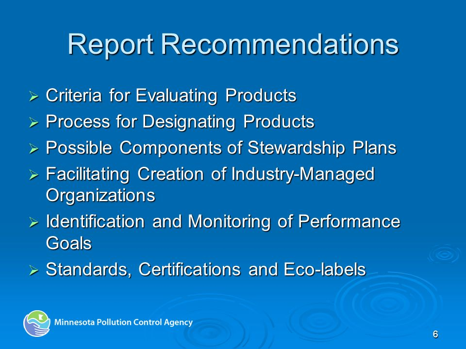 6 Report Recommendations Criteria for Evaluating Products Criteria for Evaluating Products Process for Designating Products Process for Designating Products Possible Components of Stewardship Plans Possible Components of Stewardship Plans Facilitating Creation of Industry-Managed Organizations Facilitating Creation of Industry-Managed Organizations Identification and Monitoring of Performance Goals Identification and Monitoring of Performance Goals Standards, Certifications and Eco-labels Standards, Certifications and Eco-labels