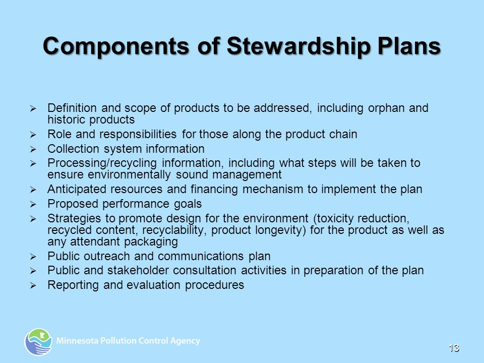 13 Components of Stewardship Plans Definition and scope of products to be addressed, including orphan and historic products Role and responsibilities for those along the product chain Collection system information Processing/recycling information, including what steps will be taken to ensure environmentally sound management Anticipated resources and financing mechanism to implement the plan Proposed performance goals Strategies to promote design for the environment (toxicity reduction, recycled content, recyclability, product longevity) for the product as well as any attendant packaging Public outreach and communications plan Public and stakeholder consultation activities in preparation of the plan Reporting and evaluation procedures
