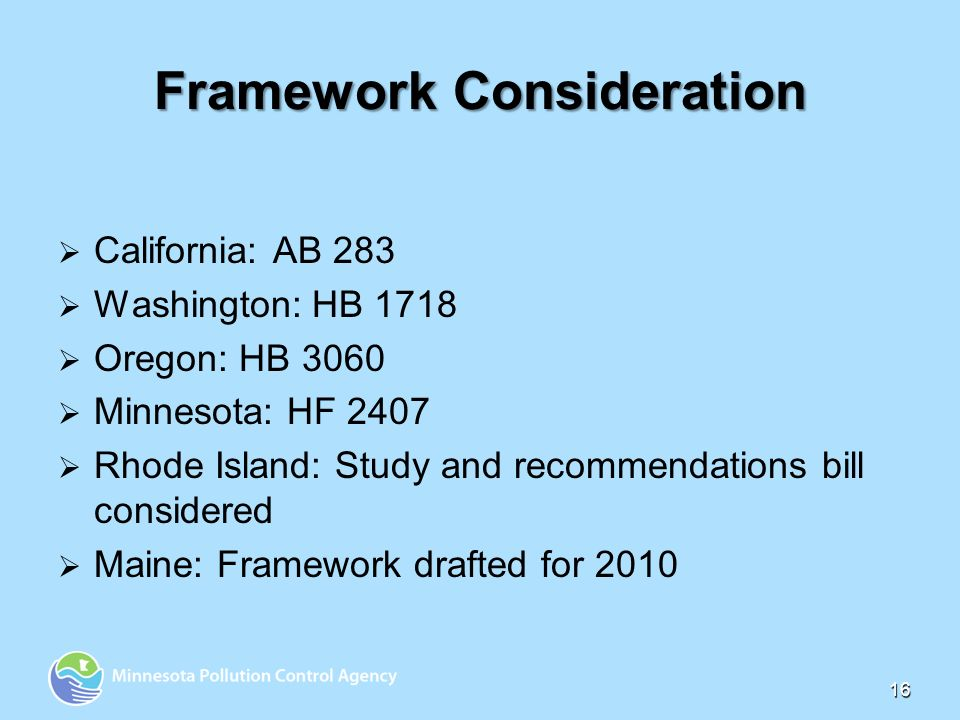 16 Framework Consideration California: AB 283 Washington: HB 1718 Oregon: HB 3060 Minnesota: HF 2407 Rhode Island: Study and recommendations bill considered Maine: Framework drafted for 2010