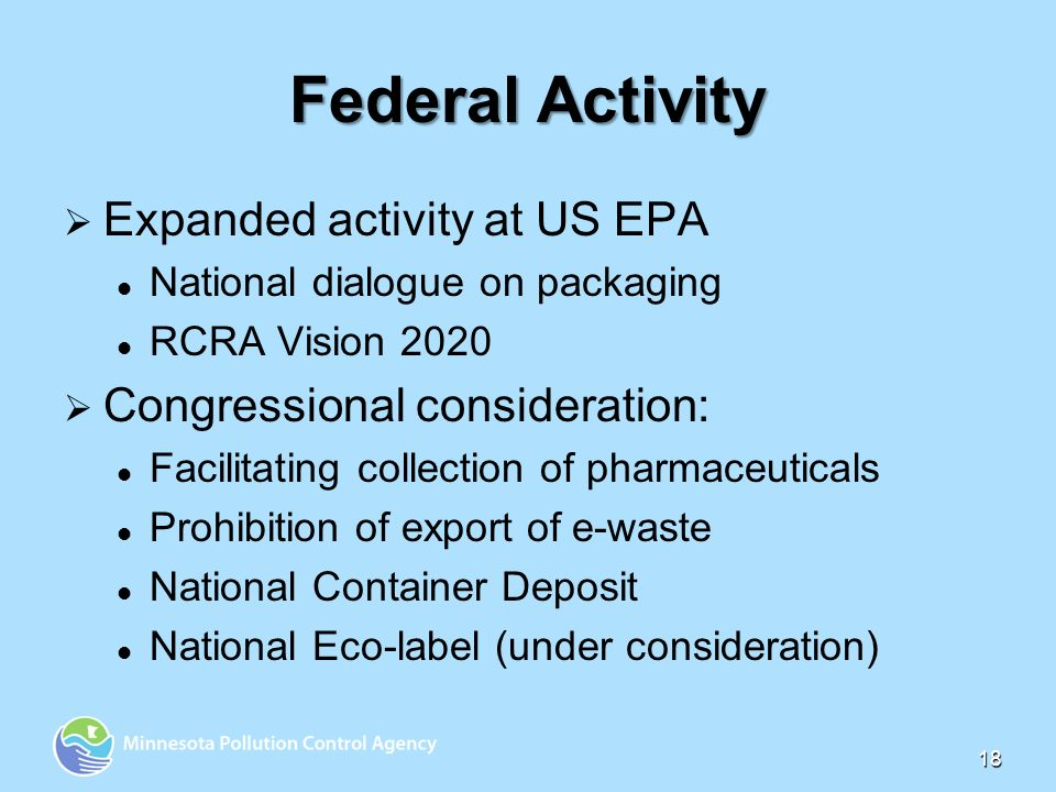 18 Federal Activity Expanded activity at US EPA National dialogue on packaging RCRA Vision 2020 Congressional consideration: Facilitating collection of pharmaceuticals Prohibition of export of e-waste National Container Deposit National Eco-label (under consideration)